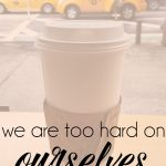 we are too hard on ourselves