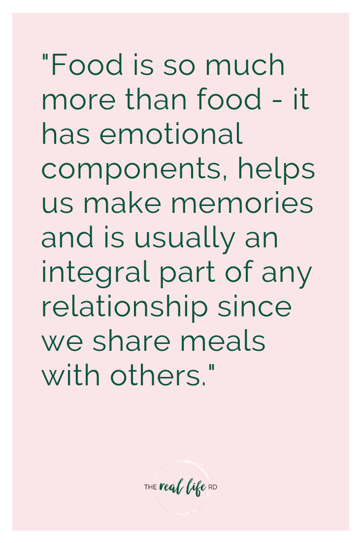 """Food is so much more than food - it has emotional components, helps us make memories and is usually an integral part of any relationship since we share meals with others."""