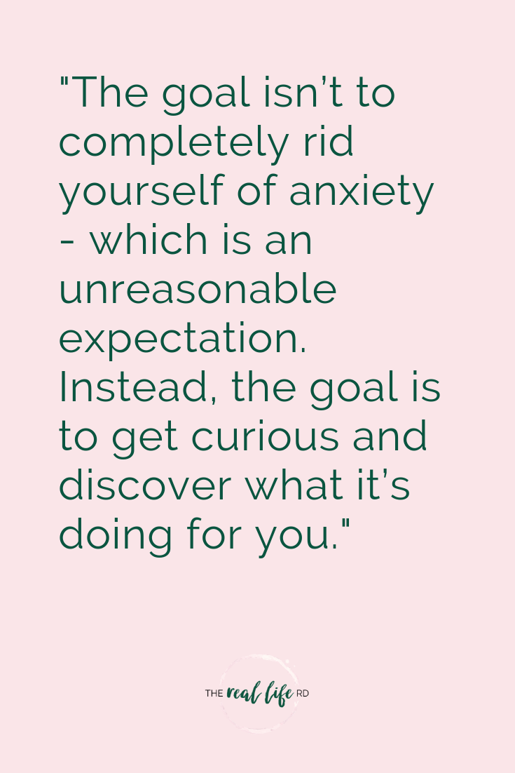 """The goal isn't to completely rid yourself of anxiety - which is an unreasonable expectation. Instead, the goal is to get curious and discover what it's doing for you."""